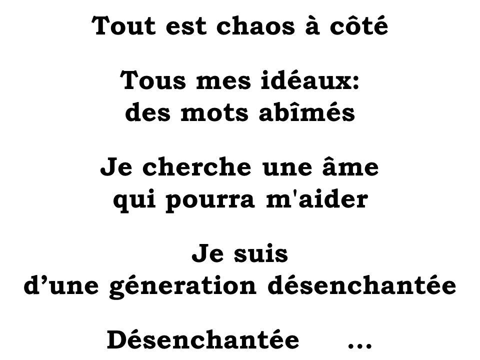 Tout est chaos à côté Tous mes idéaux: des mots abîmés Je cherche une âme qui pourra m'aider Je suis dune géneration désenchantée Désenchantée...