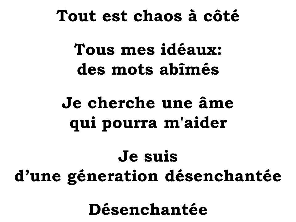 Tout est chaos à côté Tous mes idéaux: des mots abîmés Je cherche une âme qui pourra m'aider Je suis dune géneration désenchantée Désenchantée