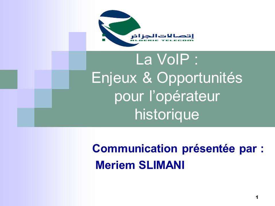 1 La VoIP : Enjeux & Opportunités pour lopérateur historique Communication présentée par : Meriem SLIMANI
