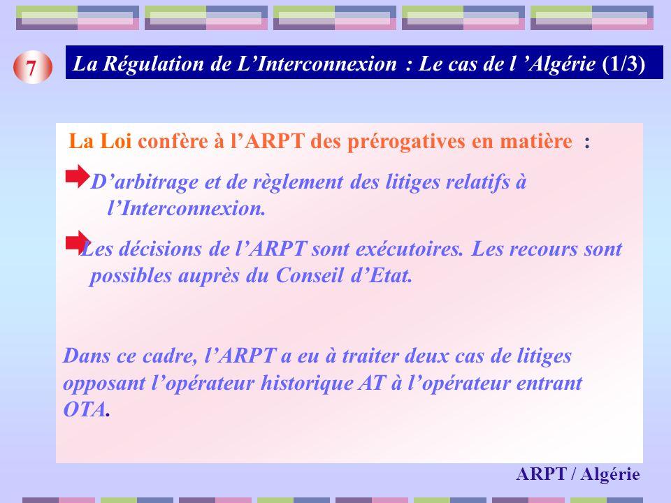 La Régulation de LInterconnexion : Le cas de l Algérie (1/3) 7 La Loi confère à lARPT des prérogatives en matière : Darbitrage et de règlement des lit