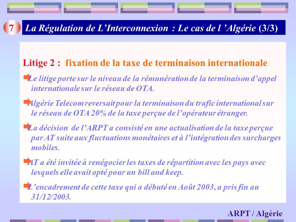 7 ARPT / Algérie Litige 2 : fixation de la taxe de terminaison internationale Le litige porte sur le niveau de la rémunération de la terminaison dappe