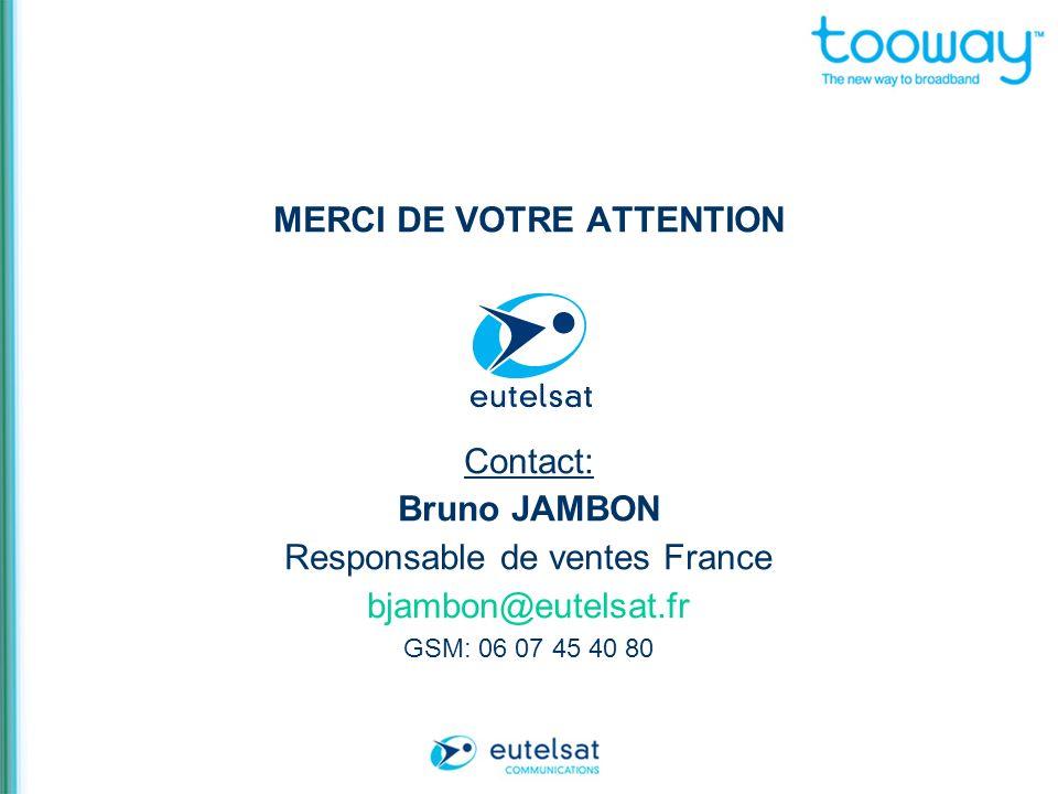 MERCI DE VOTRE ATTENTION Contact: Bruno JAMBON Responsable de ventes France bjambon@eutelsat.fr GSM: 06 07 45 40 80