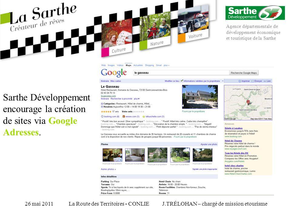 Agence départementale de développement économique et touristique de la Sarthe J.TRÉLOHAN – chargé de mission etourisme26 mai 2011La Route des Territoires - CONLIE Sarthe Développement encourage la création de sites via Google Adresses.