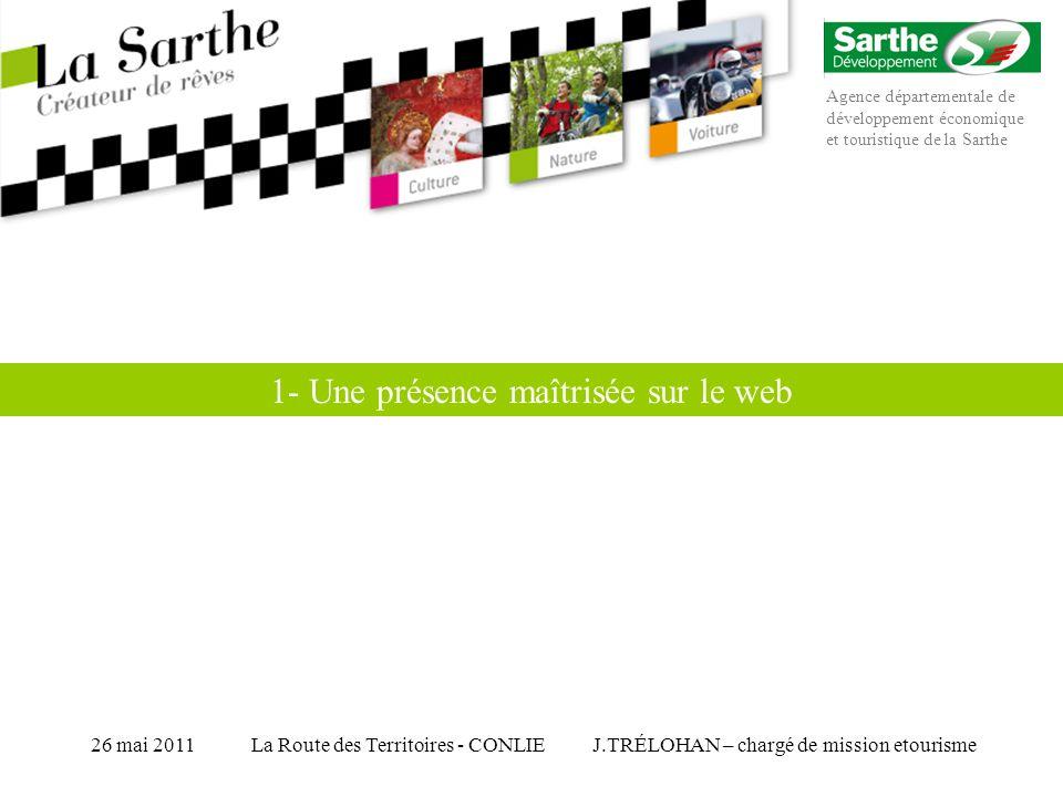 Agence départementale de développement économique et touristique de la Sarthe J.TRÉLOHAN – chargé de mission etourisme26 mai 2011La Route des Territoires - CONLIE 1- Une présence maîtrisée sur le web