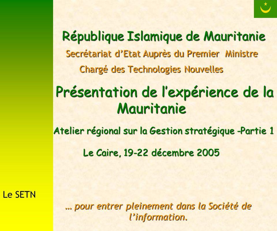 République Islamique de Mauritanie Secrétariat dEtat Auprès du Premier Ministre Chargé des Technologies Nouvelles Présentation de lexpérience de la Mauritanie Atelier régional sur la Gestion stratégique -Partie 1 Le Caire, 19-22 décembre 2005 République Islamique de Mauritanie Secrétariat dEtat Auprès du Premier Ministre Chargé des Technologies Nouvelles Présentation de lexpérience de la Mauritanie Atelier régional sur la Gestion stratégique -Partie 1 Le Caire, 19-22 décembre 2005 … pour entrer pleinement dans la Société de linformation.
