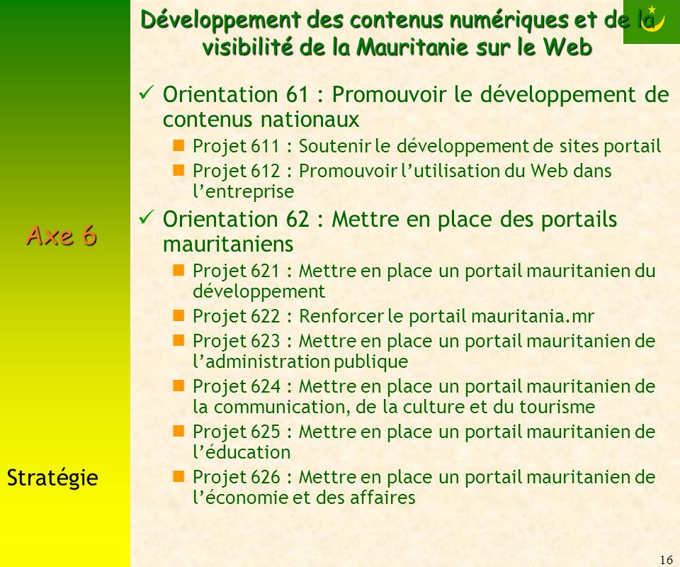 16 Développement des contenus numériques et de la visibilité de la Mauritanie sur le Web Orientation 61 : Promouvoir le développement de contenus nationaux Projet 611 : Soutenir le développement de sites portail Projet 612 : Promouvoir lutilisation du Web dans lentreprise Orientation 62 : Mettre en place des portails mauritaniens Projet 621 : Mettre en place un portail mauritanien du développement Projet 622 : Renforcer le portail mauritania.mr Projet 623 : Mettre en place un portail mauritanien de ladministration publique Projet 624 : Mettre en place un portail mauritanien de la communication, de la culture et du tourisme Projet 625 : Mettre en place un portail mauritanien de léducation Projet 626 : Mettre en place un portail mauritanien de léconomie et des affaires Stratégie Axe 6