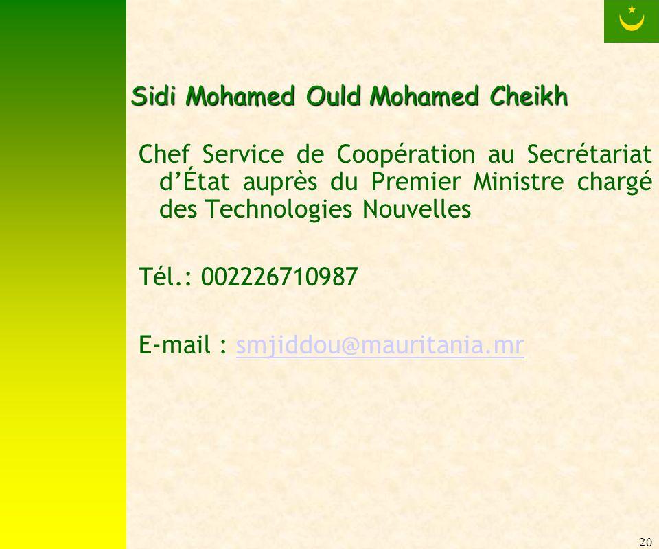 20 Sidi Mohamed Ould Mohamed Cheikh Chef Service de Coopération au Secrétariat dÉtat auprès du Premier Ministre chargé des Technologies Nouvelles Tél.: 002226710987 E-mail : smjiddou@mauritania.mrsmjiddou@mauritania.mr