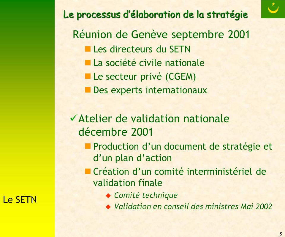 5 Le processus délaboration de la stratégie Réunion de Genève septembre 2001 Les directeurs du SETN La société civile nationale Le secteur privé (CGEM) Des experts internationaux Atelier de validation nationale décembre 2001 Production dun document de stratégie et dun plan daction Création dun comité interministériel de validation finale Comité technique Validation en conseil des ministres Mai 2002 Le SETN