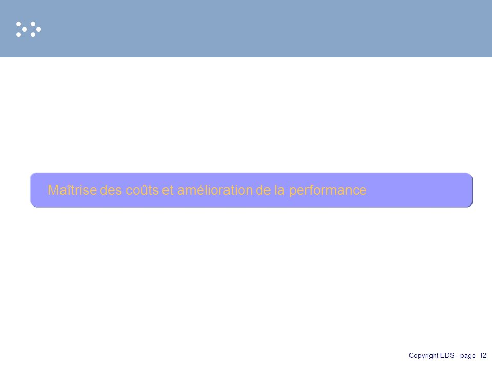 Copyright EDS - page 12 Maîtrise des coûts et amélioration de la performance