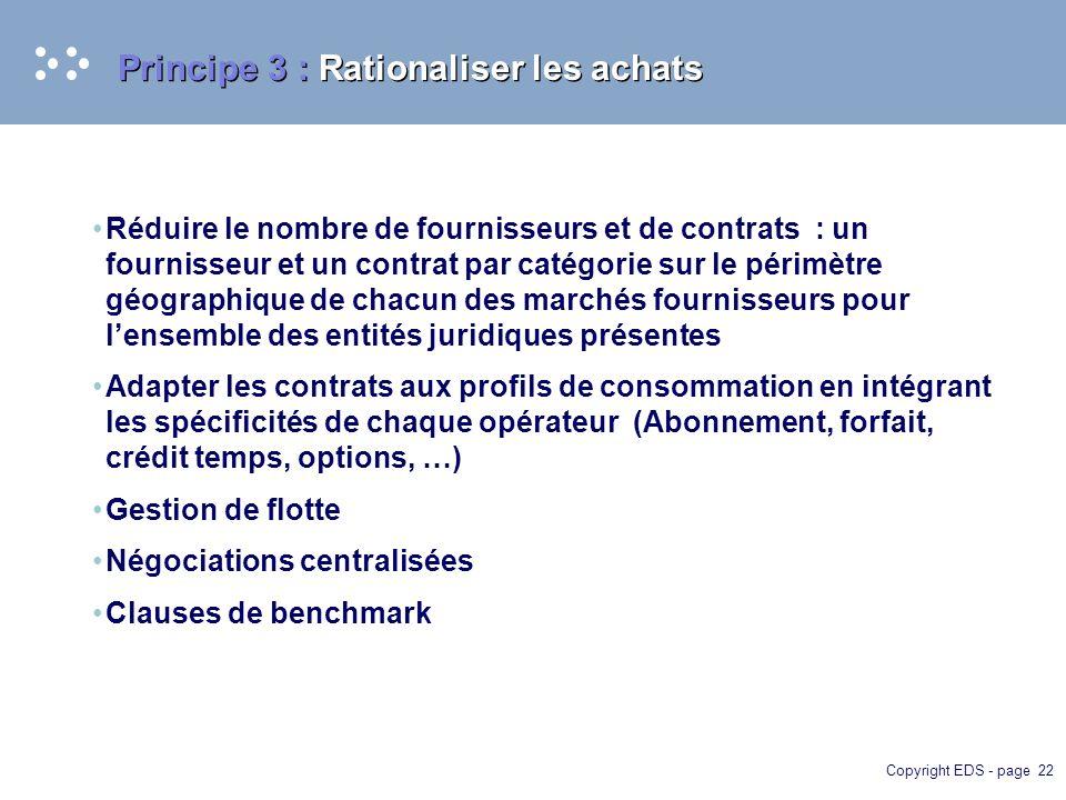 Copyright EDS - page 22 Principe 3 : Rationaliser les achats Réduire le nombre de fournisseurs et de contrats : un fournisseur et un contrat par catégorie sur le périmètre géographique de chacun des marchés fournisseurs pour lensemble des entités juridiques présentes Adapter les contrats aux profils de consommation en intégrant les spécificités de chaque opérateur (Abonnement, forfait, crédit temps, options, …) Gestion de flotte Négociations centralisées Clauses de benchmark