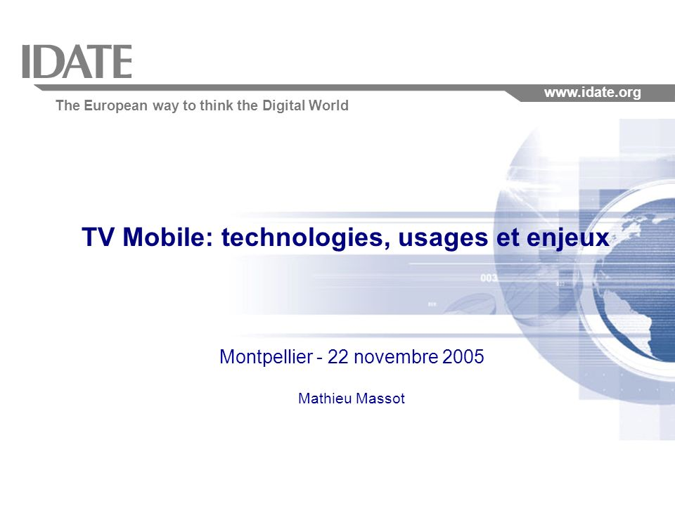 The European way to think the Digital World www.idate.org TV Mobile: technologies, usages et enjeux Montpellier - 22 novembre 2005 Mathieu Massot