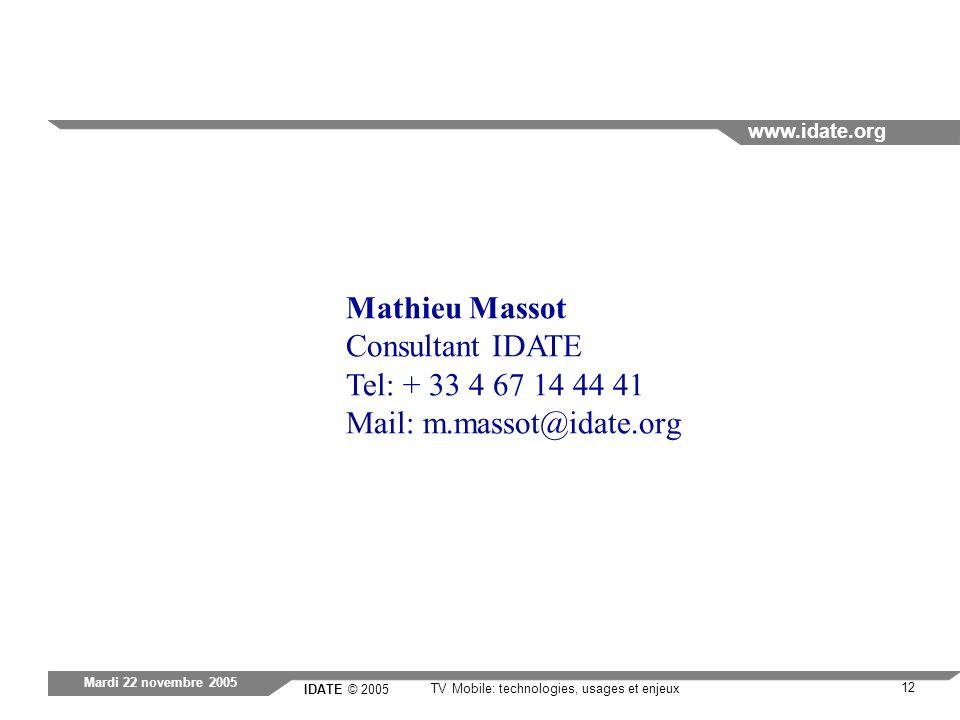 IDATE © 2005 www.idate.org 12 TV Mobile: technologies, usages et enjeux Mardi 22 novembre 2005 Mathieu Massot Consultant IDATE Tel: + 33 4 67 14 44 41 Mail: m.massot@idate.org