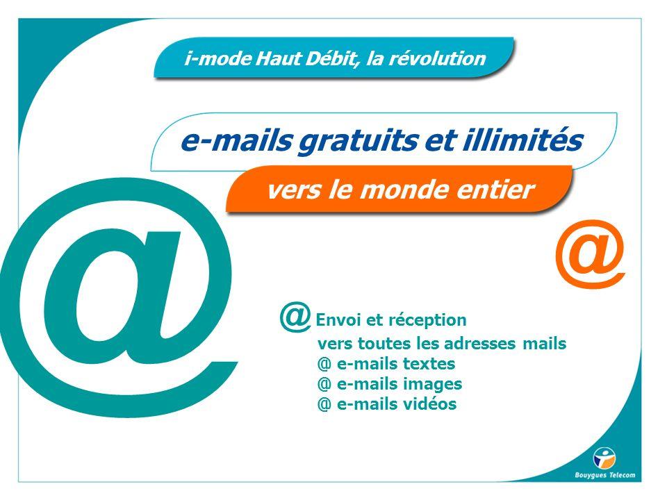 @ @ e-mails gratuits et illimités vers le monde entier i-mode Haut Débit, la révolution @ Envoi et réception vers toutes les adresses mails @ e-mails textes @ e-mails images @ e-mails vidéos