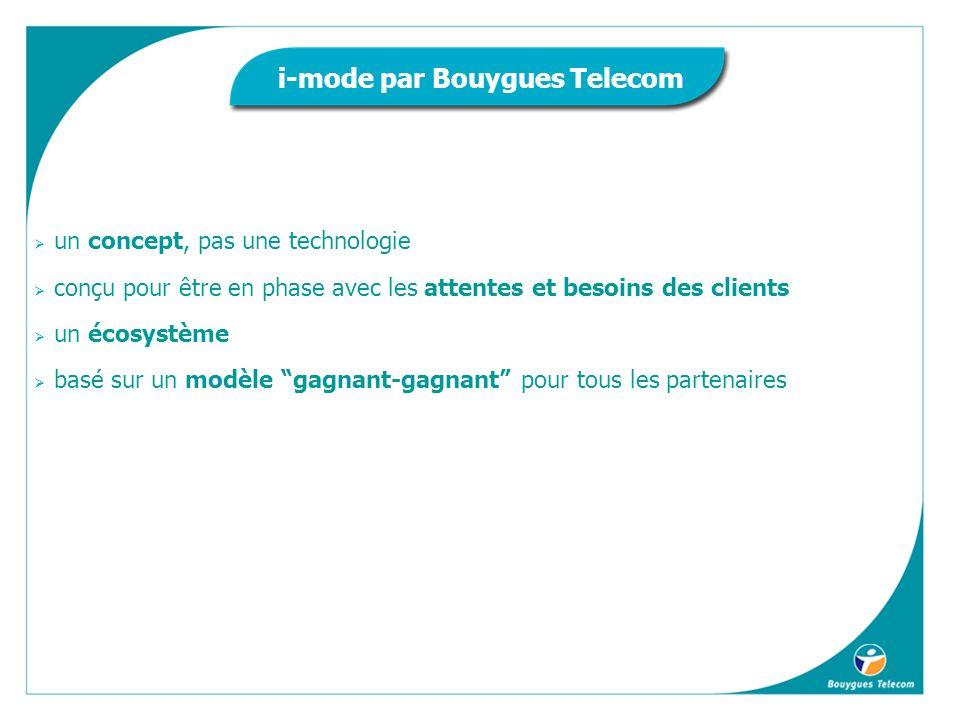 un concept, pas une technologie conçu pour être en phase avec les attentes et besoins des clients un écosystème basé sur un modèle gagnant-gagnant pour tous les partenaires i-mode par Bouygues Telecom