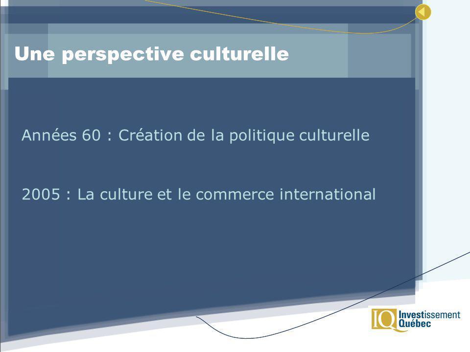 Une perspective culturelle Années 60 : Création de la politique culturelle 2005 : La culture et le commerce international