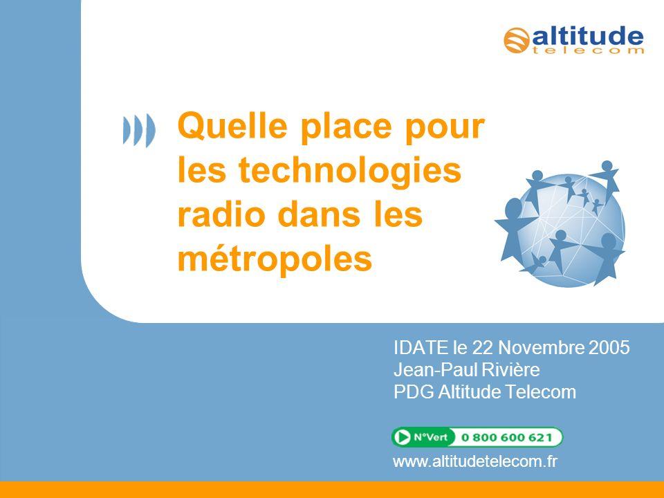www.altitudetelecom.fr Quelle place pour les technologies radio dans les métropoles IDATE le 22 Novembre 2005 Jean-Paul Rivière PDG Altitude Telecom
