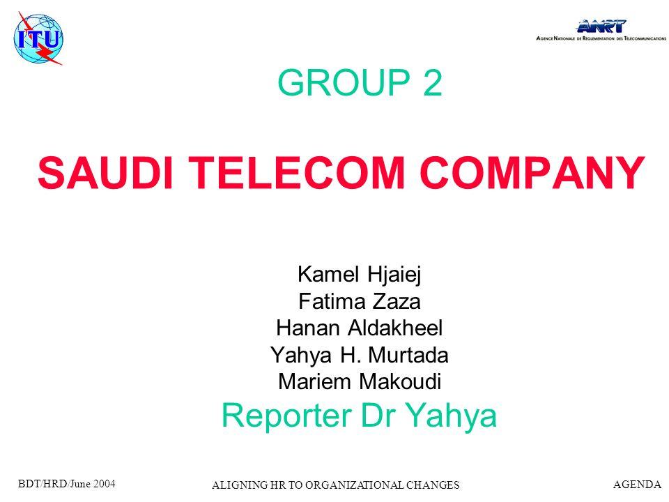 BDT/HRD/June 2004 AGENDA ALIGNING HR TO ORGANIZATIONAL CHANGES SAUDI TELECOM COMPANY GROUP 2 Kamel Hjaiej Fatima Zaza Hanan Aldakheel Yahya H. Murtada