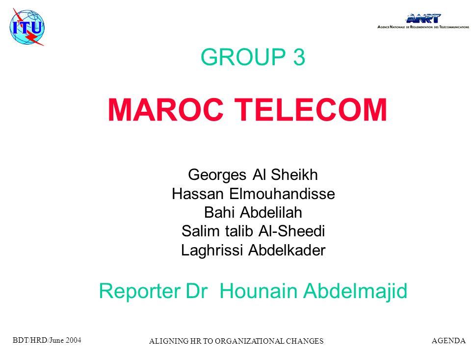 BDT/HRD/June 2004 AGENDA ALIGNING HR TO ORGANIZATIONAL CHANGES MAROC TELECOM GROUP 3 Georges Al Sheikh Hassan Elmouhandisse Bahi Abdelilah Salim talib