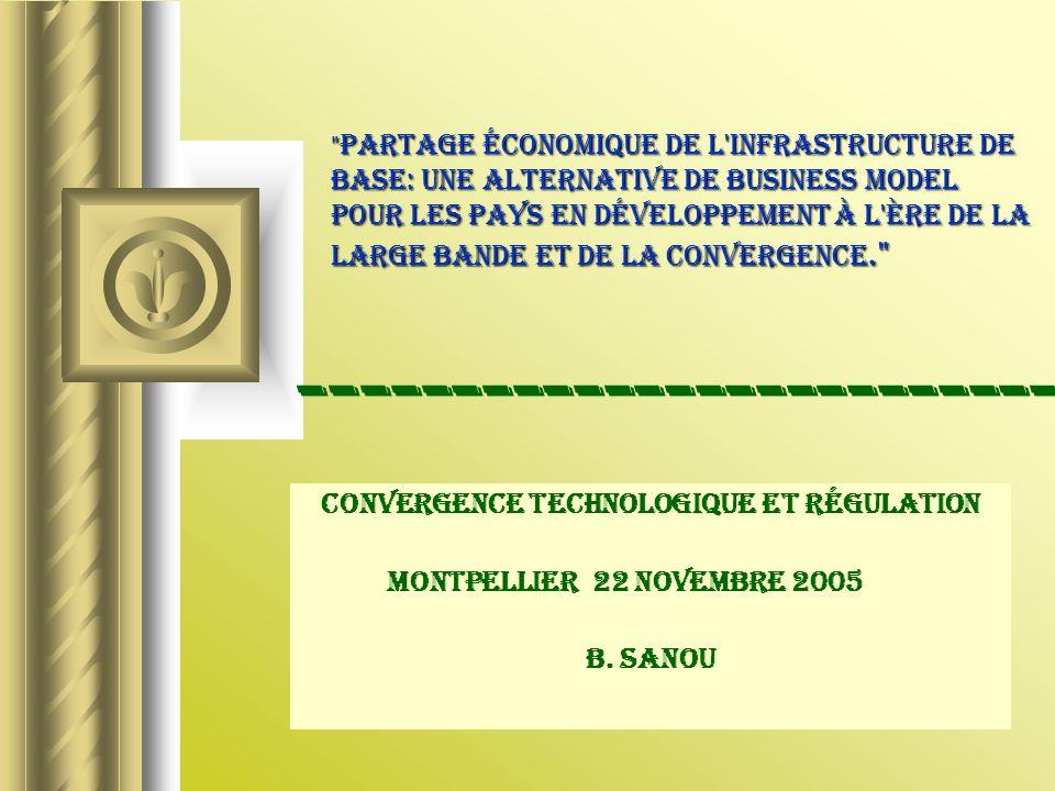 Partage économique de l infrastructure de base: une alternative de business model pour les pays en développement à l ère de la large bande et de la convergence. Convergence technologique et Régulation Montpellier 22 NOVEMBRE 2005 B.
