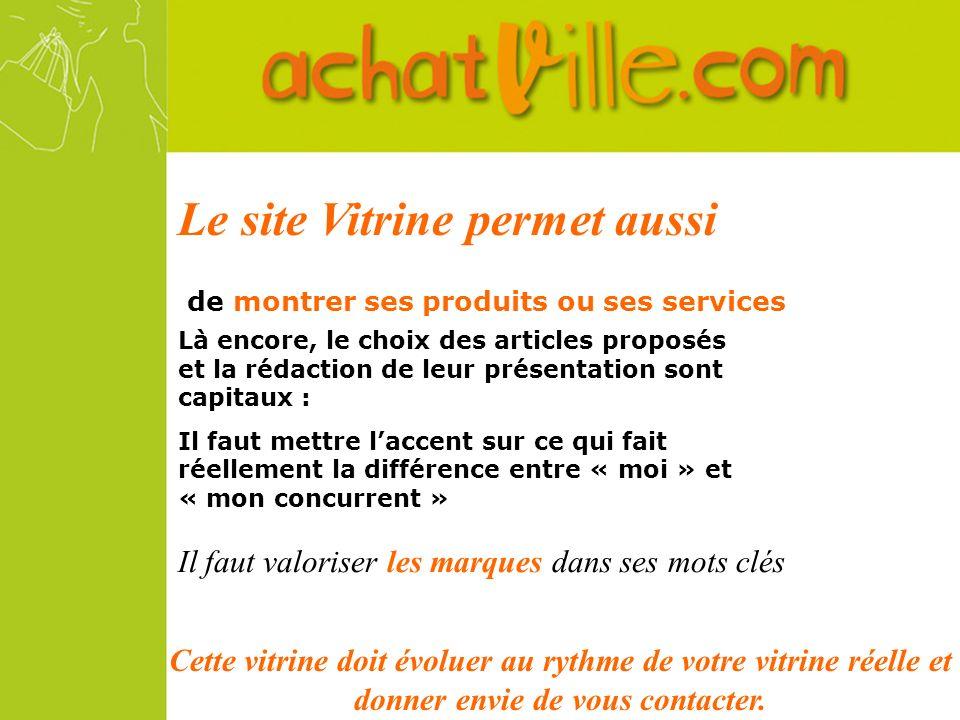 Le site Vitrine permet aussi de montrer ses produits ou ses services Là encore, le choix des articles proposés et la rédaction de leur présentation so