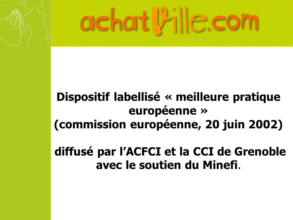 Dispositif labellisé « meilleure pratique européenne » (commission européenne, 20 juin 2002) diffusé par lACFCI et la CCI de Grenoble avec le soutien du Minefi.