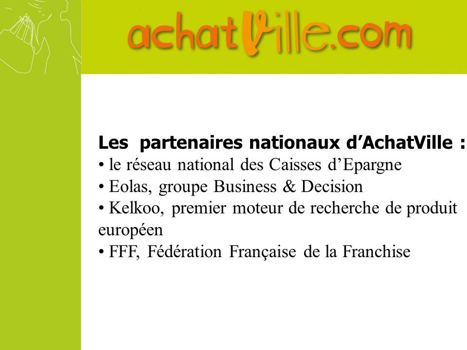 Les partenaires nationaux dAchatVille : le réseau national des Caisses dEpargne Eolas, groupe Business & Decision Kelkoo, premier moteur de recherche de produit européen FFF, Fédération Française de la Franchise