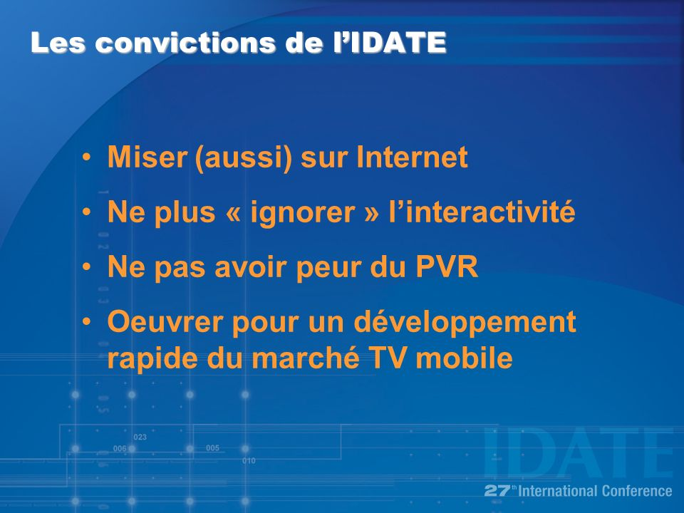 Les convictions de lIDATE Miser (aussi) sur Internet Ne plus « ignorer » linteractivité Ne pas avoir peur du PVR Oeuvrer pour un développement rapide du marché TV mobile