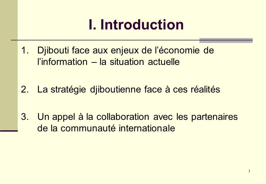 3 I. Introduction 1.Djibouti face aux enjeux de léconomie de linformation – la situation actuelle 2.La stratégie djiboutienne face à ces réalités 3.Un
