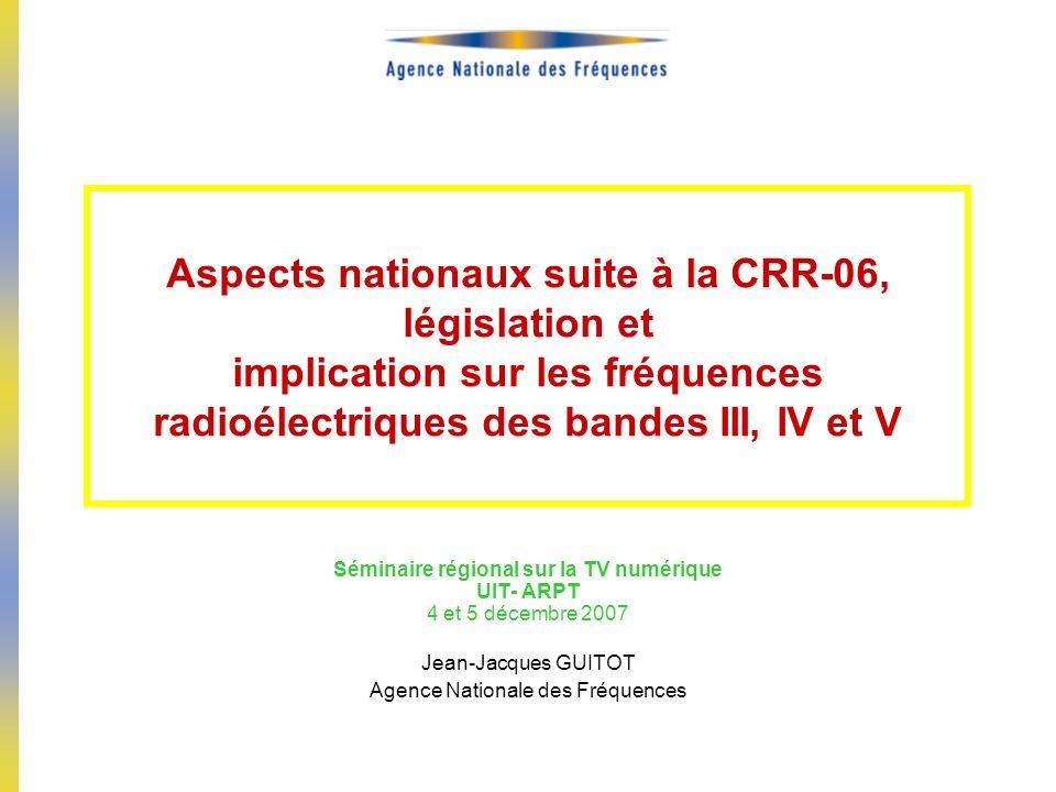 Aspects nationaux suite à la CRR-06, législation et implication sur les fréquences radioélectriques des bandes III, IV et V Séminaire régional sur la