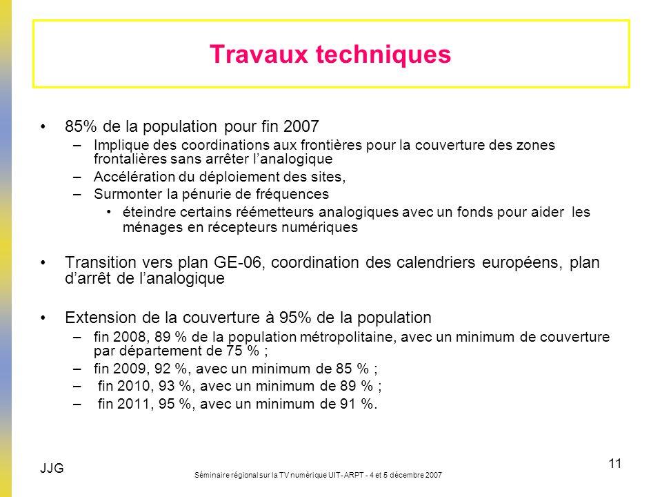 JJG Séminaire régional sur la TV numérique UIT- ARPT - 4 et 5 décembre 2007 11 85% de la population pour fin 2007 –Implique des coordinations aux fron