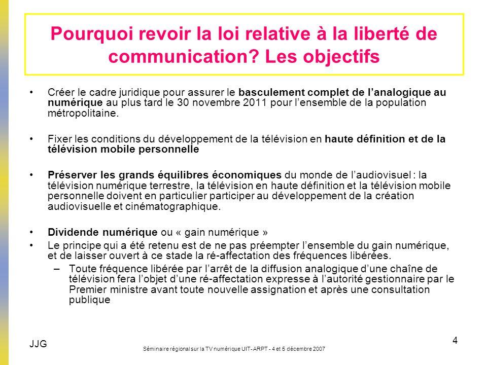 JJG Séminaire régional sur la TV numérique UIT- ARPT - 4 et 5 décembre 2007 4 Pourquoi revoir la loi relative à la liberté de communication? Les objec