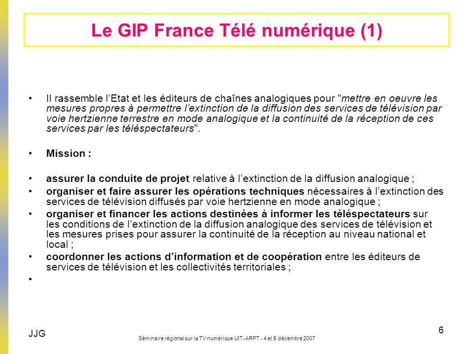 JJG Séminaire régional sur la TV numérique UIT- ARPT - 4 et 5 décembre 2007 6 Le GIP France Télé numérique (1) Il rassemble lEtat et les éditeurs de c