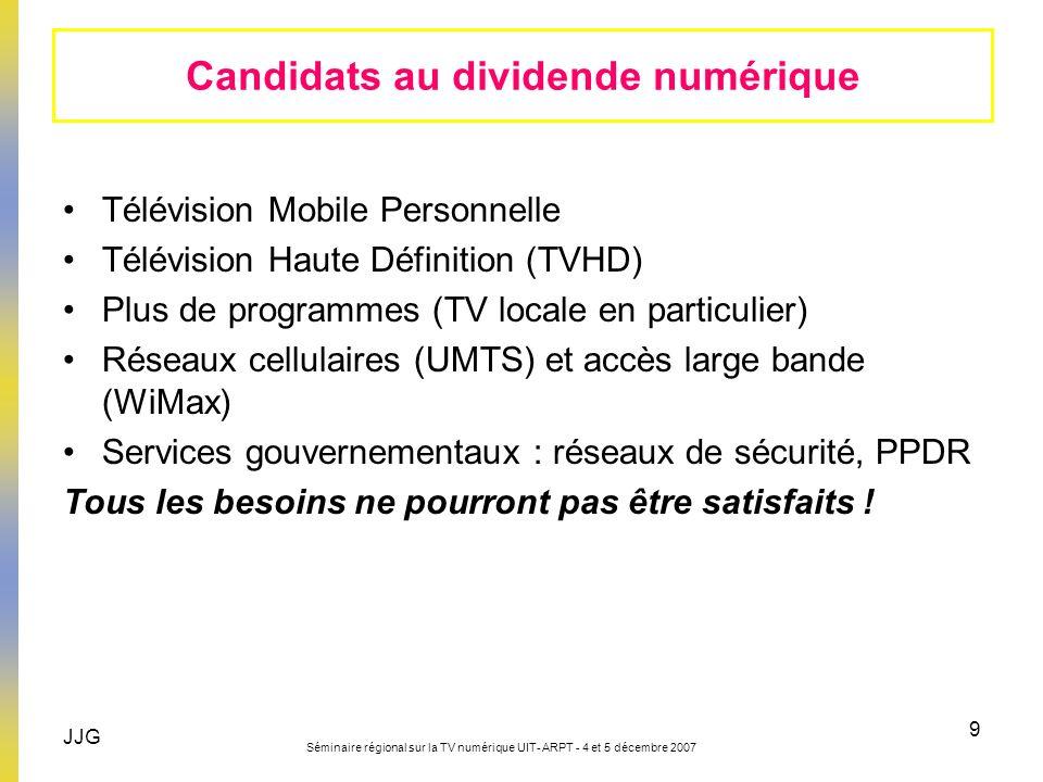 JJG Séminaire régional sur la TV numérique UIT- ARPT - 4 et 5 décembre 2007 9 Candidats au dividende numérique Télévision Mobile Personnelle Télévisio