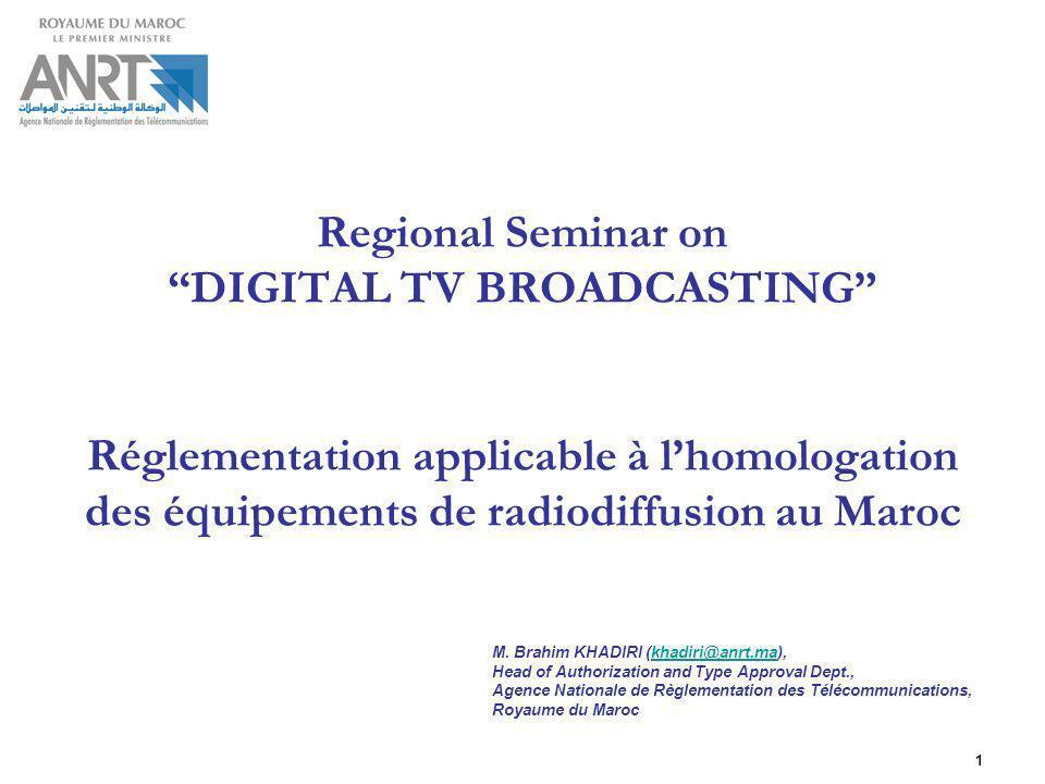 1 Regional Seminar on DIGITAL TV BROADCASTING Réglementation applicable à lhomologation des équipements de radiodiffusion au Maroc M. Brahim KHADIRI (