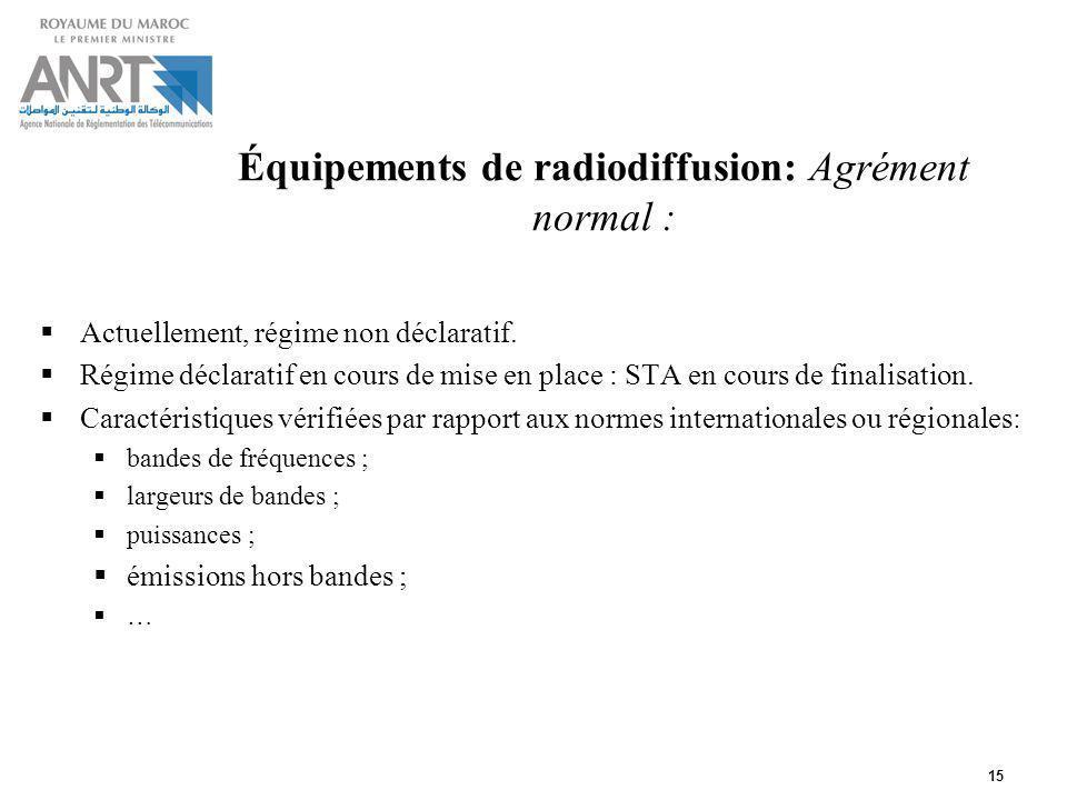 15 Équipements de radiodiffusion: Agrément normal : Actuellement, régime non déclaratif. Régime déclaratif en cours de mise en place : STA en cours de