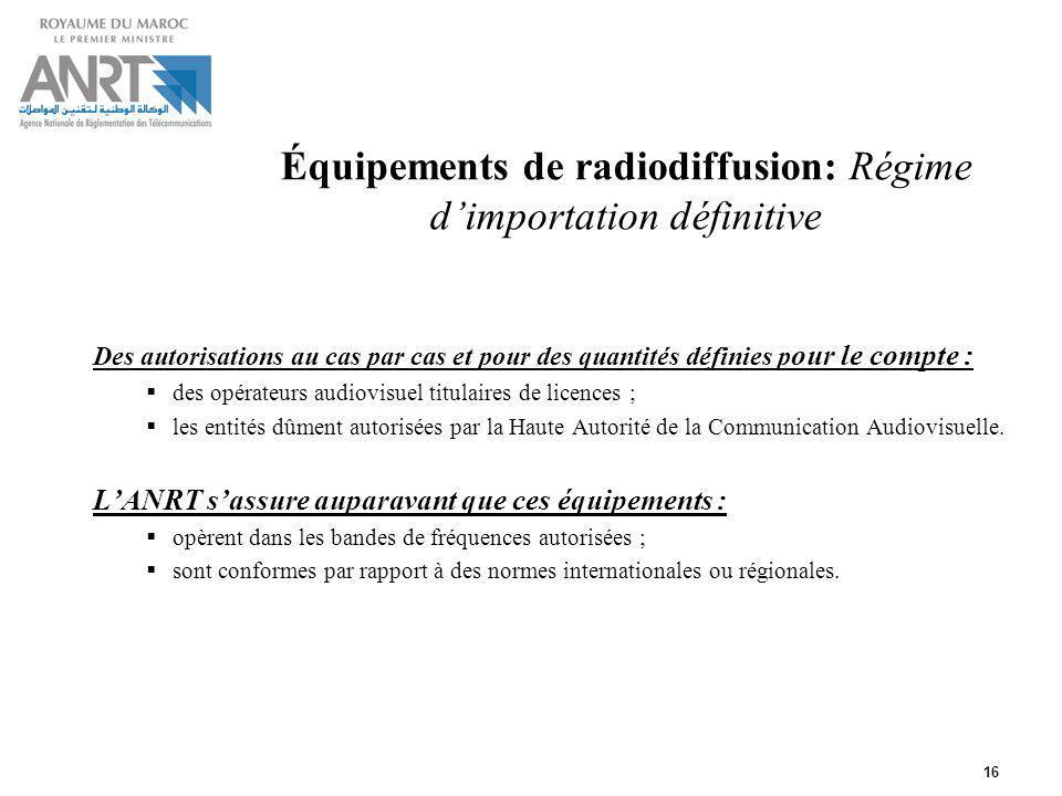 16 Équipements de radiodiffusion: Régime dimportation définitive Des autorisations au cas par cas et pour des quantités définies p our le compte : des