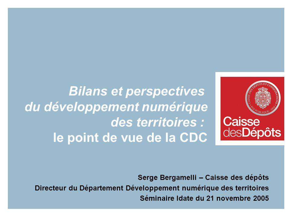 Bilans et perspectives du développement numérique des territoires : le point de vue de la CDC Serge Bergamelli – Caisse des dépôts Directeur du Départ