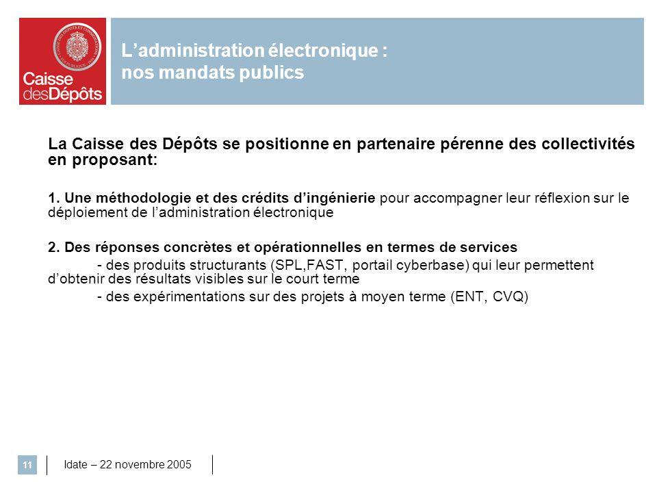 Idate – 22 novembre 2005 11 Ladministration électronique : nos mandats publics La Caisse des Dépôts se positionne en partenaire pérenne des collectivi