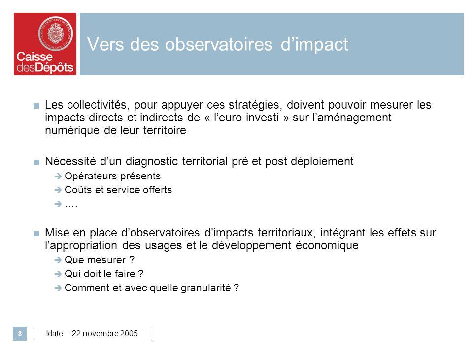 Idate – 22 novembre 2005 8 Vers des observatoires dimpact Les collectivités, pour appuyer ces stratégies, doivent pouvoir mesurer les impacts directs