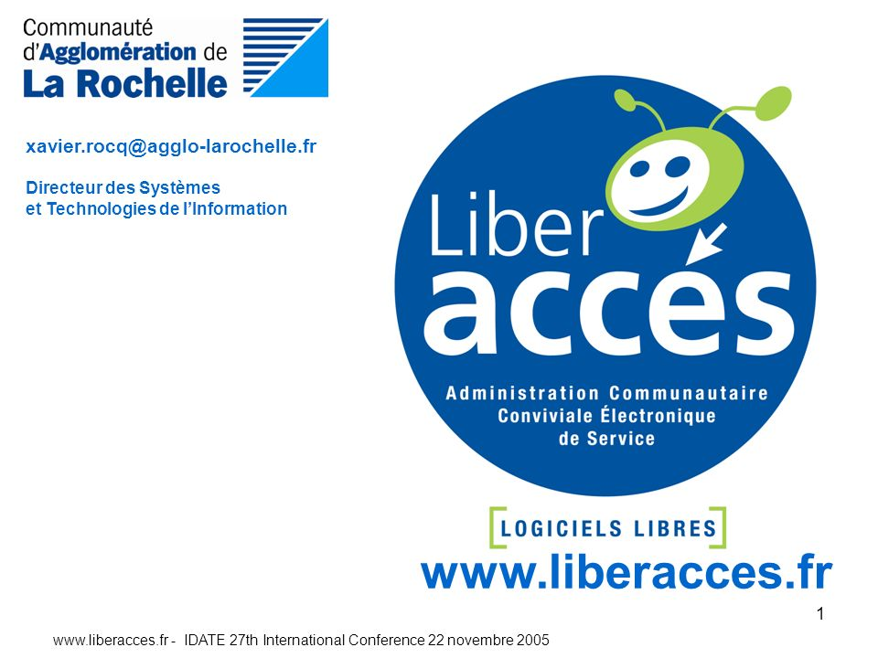 www.liberacces.fr - IDATE 27th International Conference 22 novembre 2005 1 www.liberacces.fr xavier.rocq@agglo-larochelle.fr Directeur des Systèmes et Technologies de lInformation