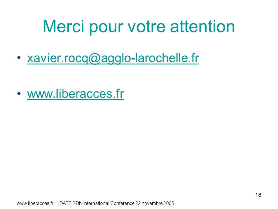 www.liberacces.fr - IDATE 27th International Conference 22 novembre 2005 16 Merci pour votre attention xavier.rocq@agglo-larochelle.fr www.liberacces.