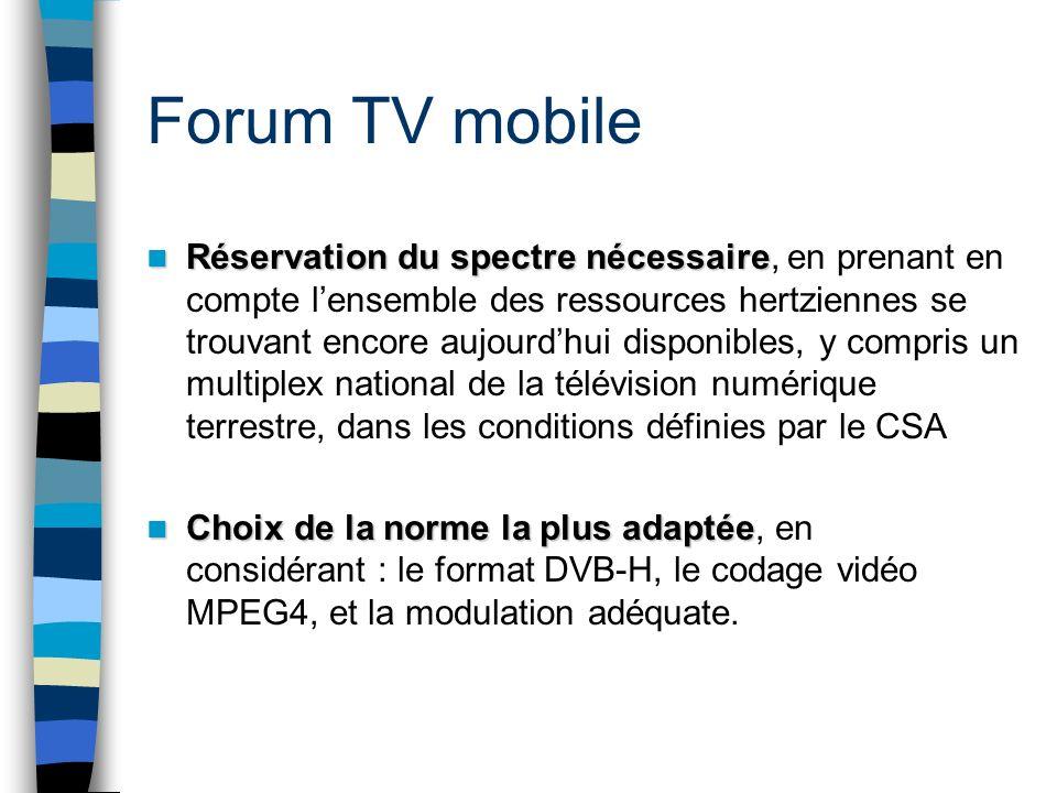Forum TV mobile Réservation du spectre nécessaire Réservation du spectre nécessaire, en prenant en compte lensemble des ressources hertziennes se trouvant encore aujourdhui disponibles, y compris un multiplex national de la télévision numérique terrestre, dans les conditions définies par le CSA Choix de la norme la plus adaptée Choix de la norme la plus adaptée, en considérant : le format DVB-H, le codage vidéo MPEG4, et la modulation adéquate.