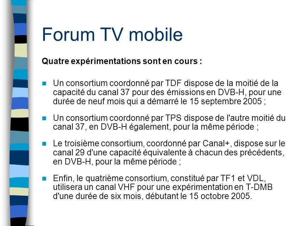 Forum TV mobile Quatre expérimentations sont en cours : Un consortium coordonné par TDF dispose de la moitié de la capacité du canal 37 pour des émissions en DVB-H, pour une durée de neuf mois qui a démarré le 15 septembre 2005 ; Un consortium coordonné par TPS dispose de l autre moitié du canal 37, en DVB-H également, pour la même période ; Le troisième consortium, coordonné par Canal+, dispose sur le canal 29 d une capacité équivalente à chacun des précédents, en DVB-H, pour la même période ; Enfin, le quatrième consortium, constitué par TF1 et VDL, utilisera un canal VHF pour une expérimentation en T-DMB d une durée de six mois, débutant le 15 octobre 2005.