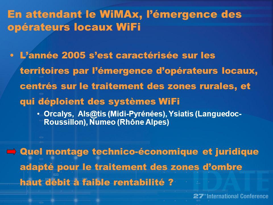 En attendant le WiMAx, lémergence des opérateurs locaux WiFi Lannée 2005 sest caractérisée sur les territoires par lémergence dopérateurs locaux, centrés sur le traitement des zones rurales, et qui déploient des systèmes WiFi Orcalys, Als@tis (Midi-Pyrénées), Ysiatis (Languedoc- Roussillon), Numeo (Rhône Alpes) Quel montage technico-économique et juridique adapté pour le traitement des zones dombre haut débit à faible rentabilité