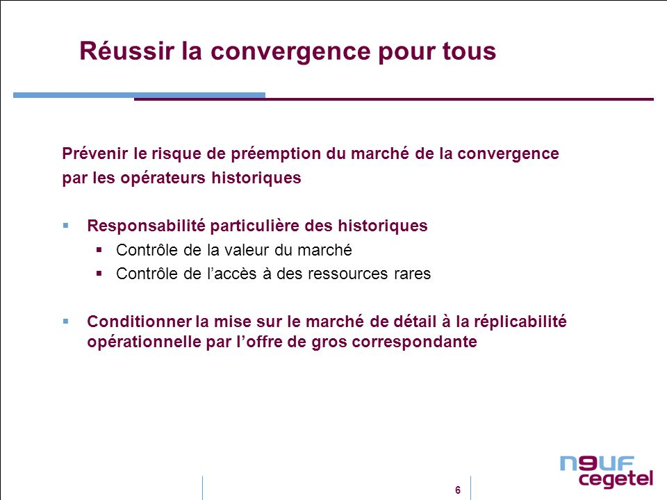 6 Réussir la convergence pour tous Prévenir le risque de préemption du marché de la convergence par les opérateurs historiques Responsabilité particulière des historiques Contrôle de la valeur du marché Contrôle de laccès à des ressources rares Conditionner la mise sur le marché de détail à la réplicabilité opérationnelle par loffre de gros correspondante
