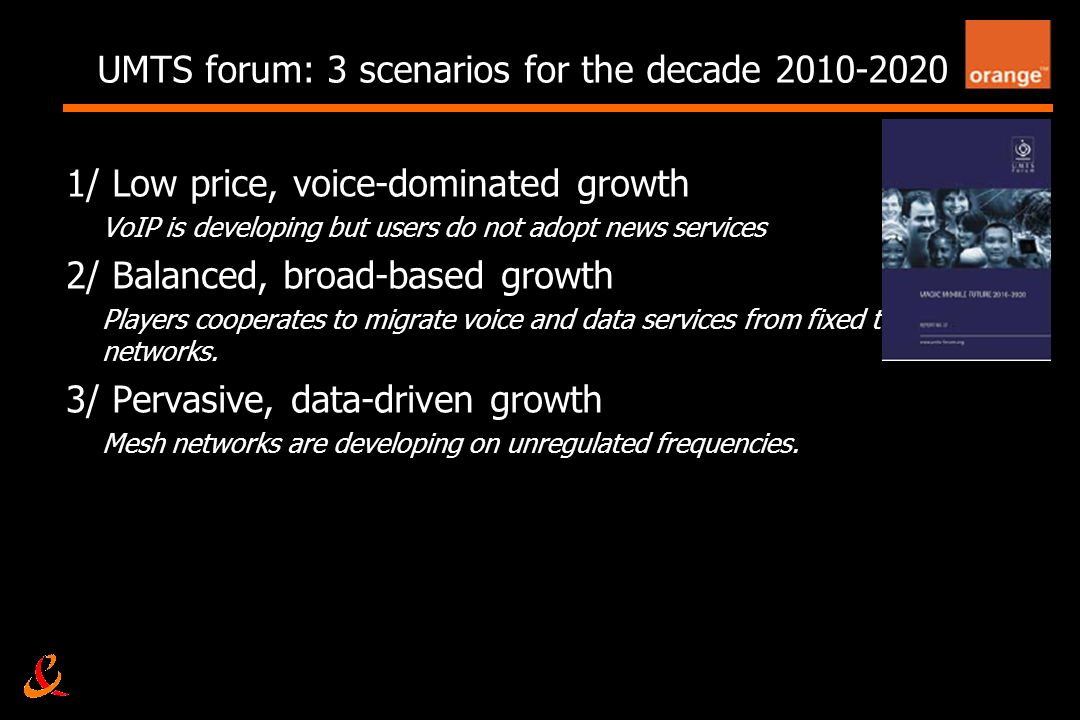 4 UMTS forum: 3 scenarios for the decade 2010-2020 1/ Low price, voice-dominated growth VoIP is developing but users do not adopt news services 2/ Balanced, broad-based growth Players cooperates to migrate voice and data services from fixed to mobile networks.