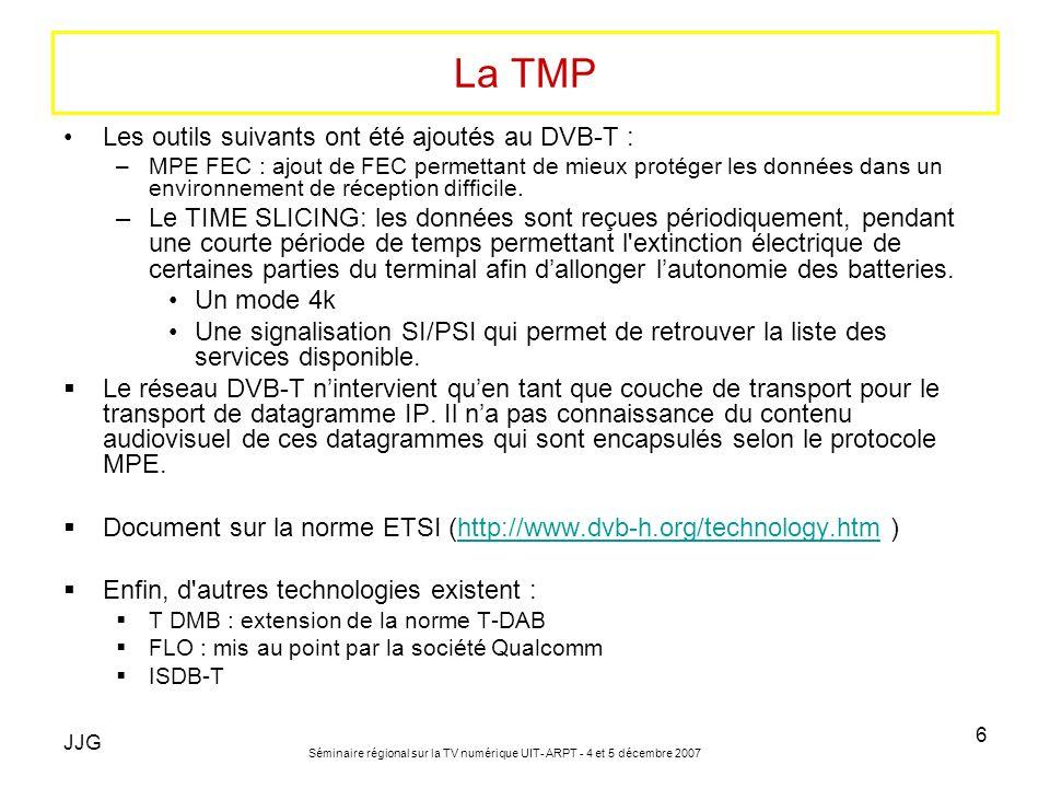 JJG Séminaire régional sur la TV numérique UIT- ARPT - 4 et 5 décembre 2007 6 La TMP Les outils suivants ont été ajoutés au DVB-T : –MPE FEC : ajout d
