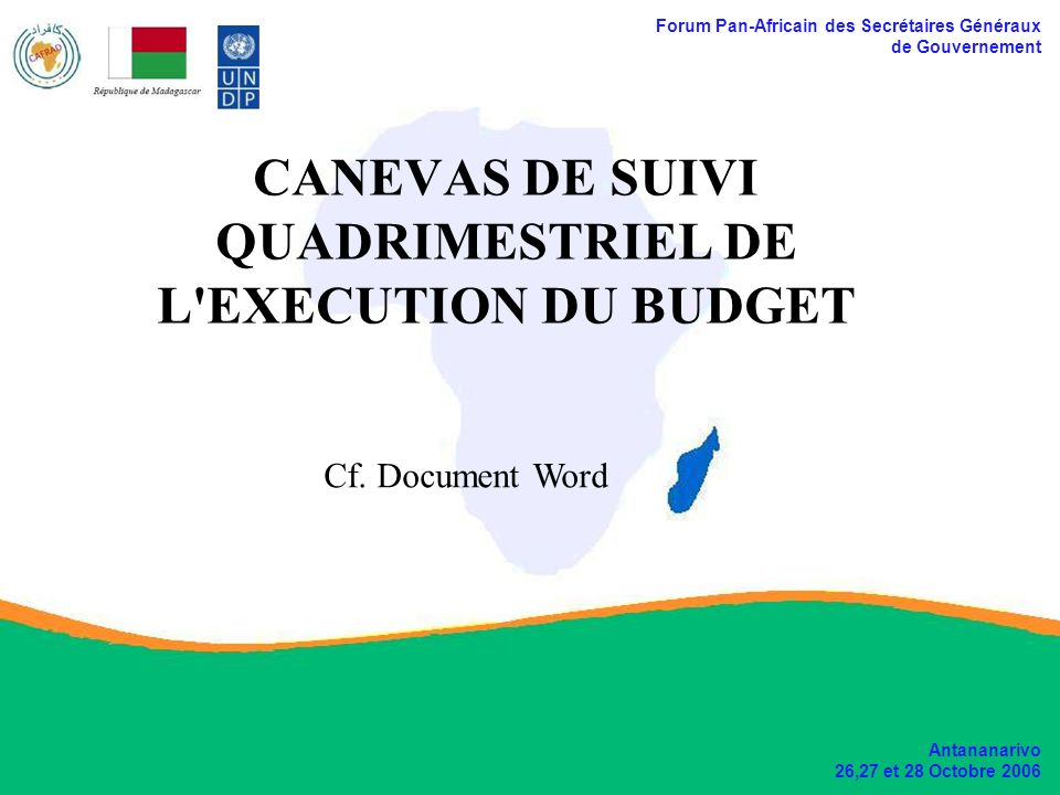 Forum Pan-Africain des Secrétaires Généraux de Gouvernement Antananarivo 26,27 et 28 Octobre 2006 CANEVAS DE SUIVI QUADRIMESTRIEL DE L EXECUTION DU BUDGET Cf.