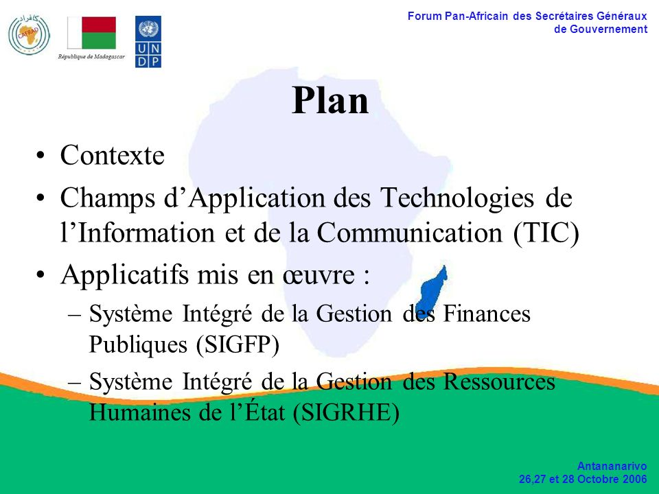 Forum Pan-Africain des Secrétaires Généraux de Gouvernement Antananarivo 26,27 et 28 Octobre 2006 Applicatifs mis en œuvre Système Intégré de gestion des Finances Publiques (SIGFP) au sein du Ministère de lÉconomie, des Finances et de Budget (MEFB); Système Intégré de Gestion des Ressources Humaines de lÉtat (SIGRHE) au sein du Ministère de la Fonction Publique, du Travail et des Lois Sociales (MFPTLS).