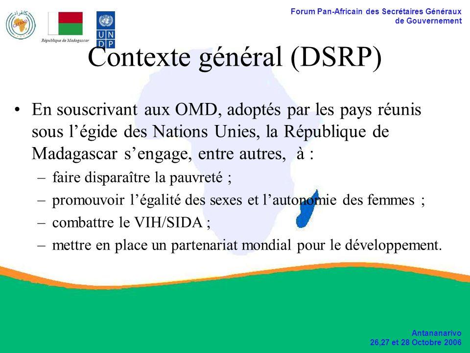 Forum Pan-Africain des Secrétaires Généraux de Gouvernement Antananarivo 26,27 et 28 Octobre 2006 Contexte général (DSRP) En souscrivant aux OMD, adoptés par les pays réunis sous légide des Nations Unies, la République de Madagascar sengage, entre autres, à : –faire disparaître la pauvreté ; –promouvoir légalité des sexes et lautonomie des femmes ; –combattre le VIH/SIDA ; –mettre en place un partenariat mondial pour le développement.